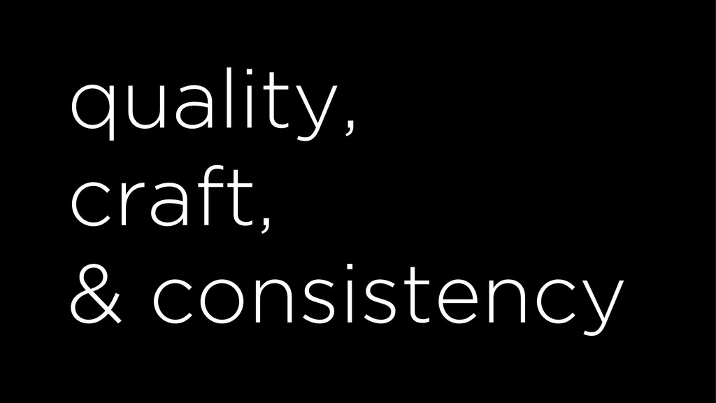 quality, craft, & consistency