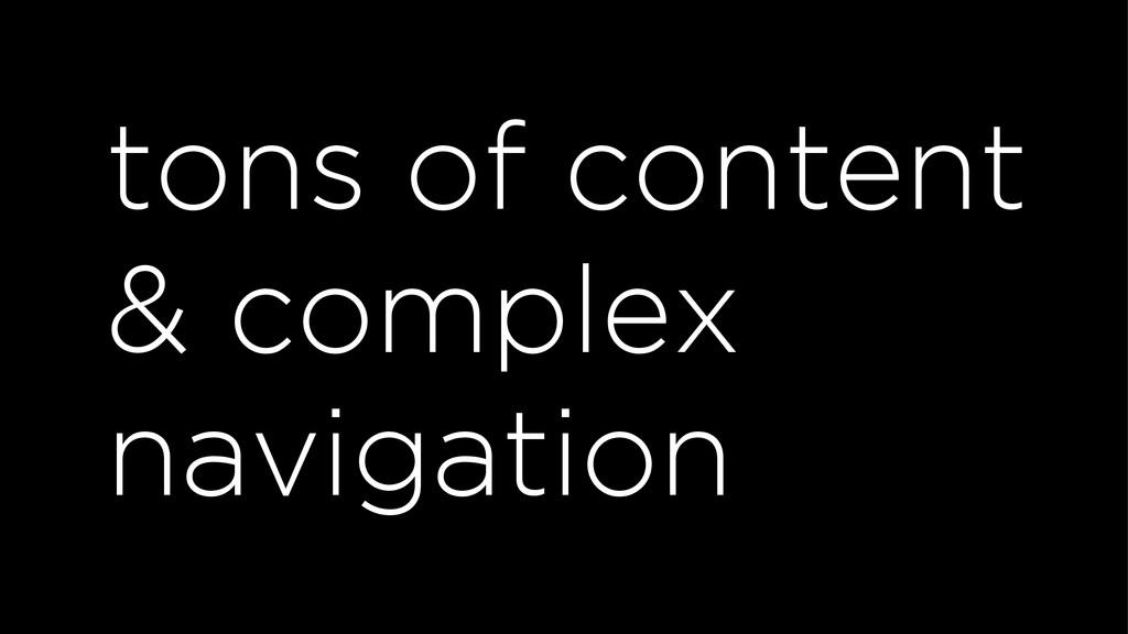 tons of content & complex navigation
