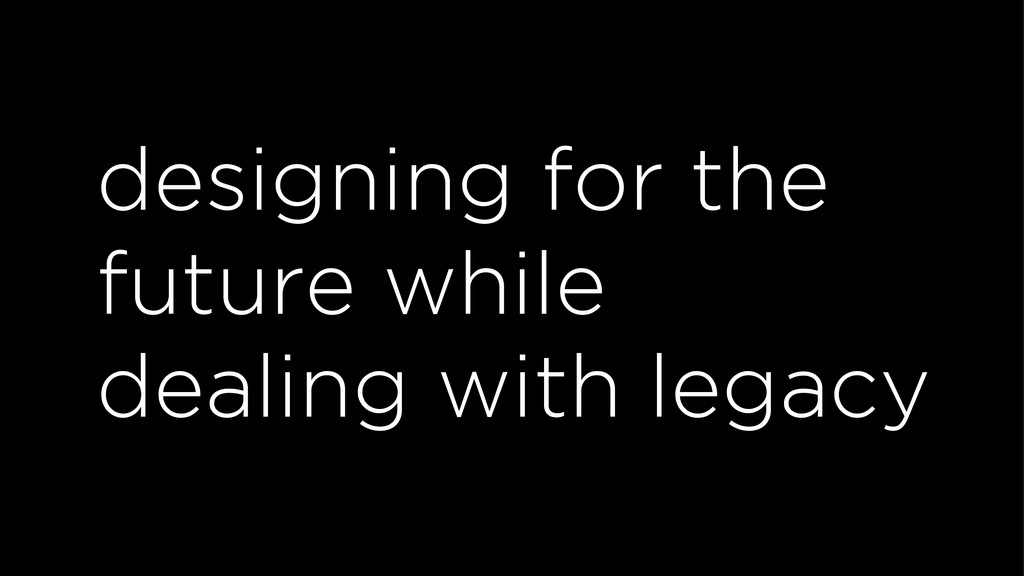 designing for the future while dealing with leg...