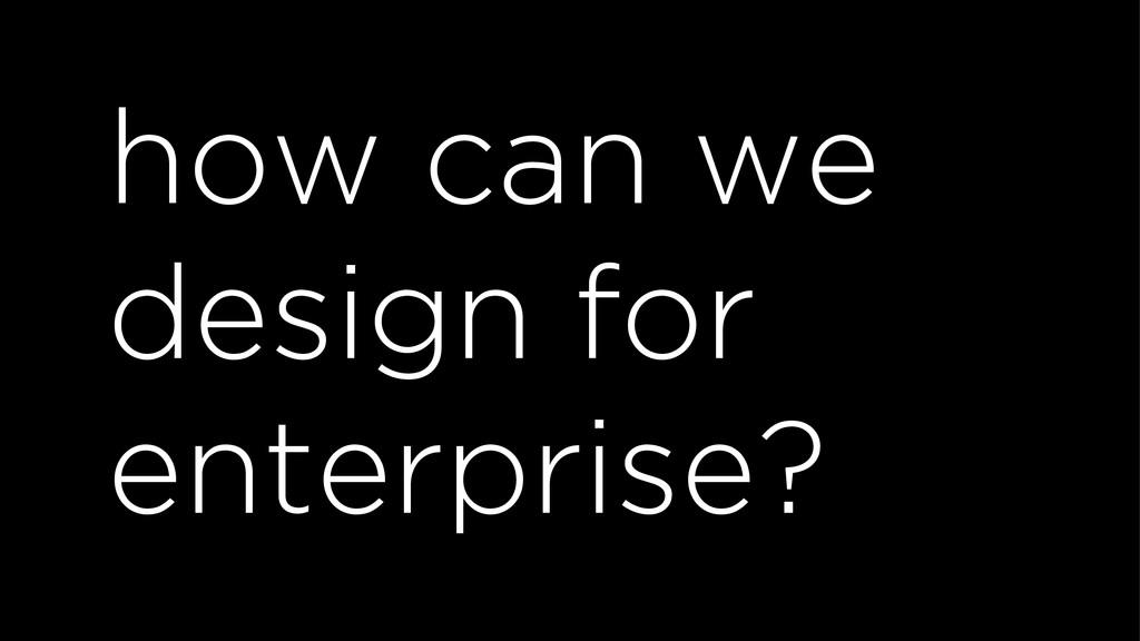 how can we design for enterprise?