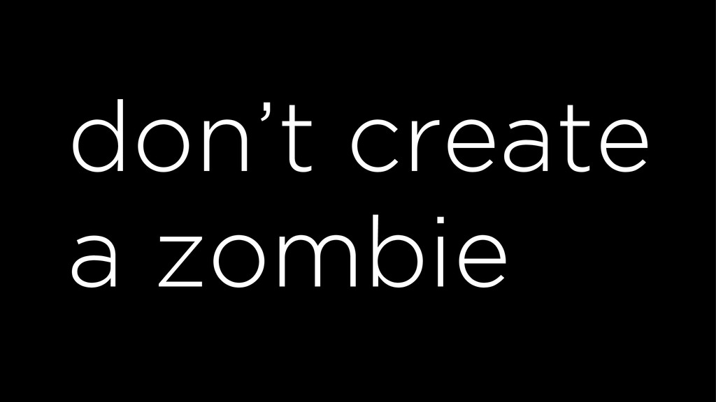 don't create a zombie