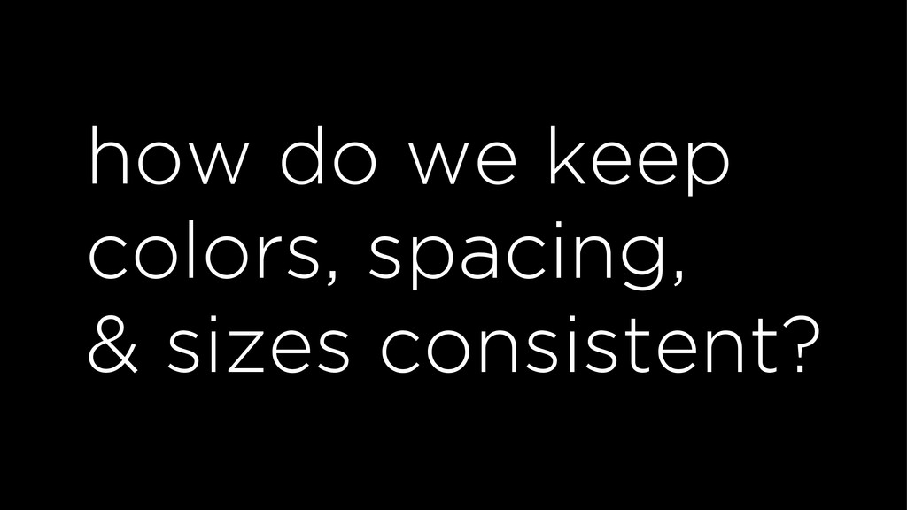 how do we keep colors, spacing, & sizes consist...