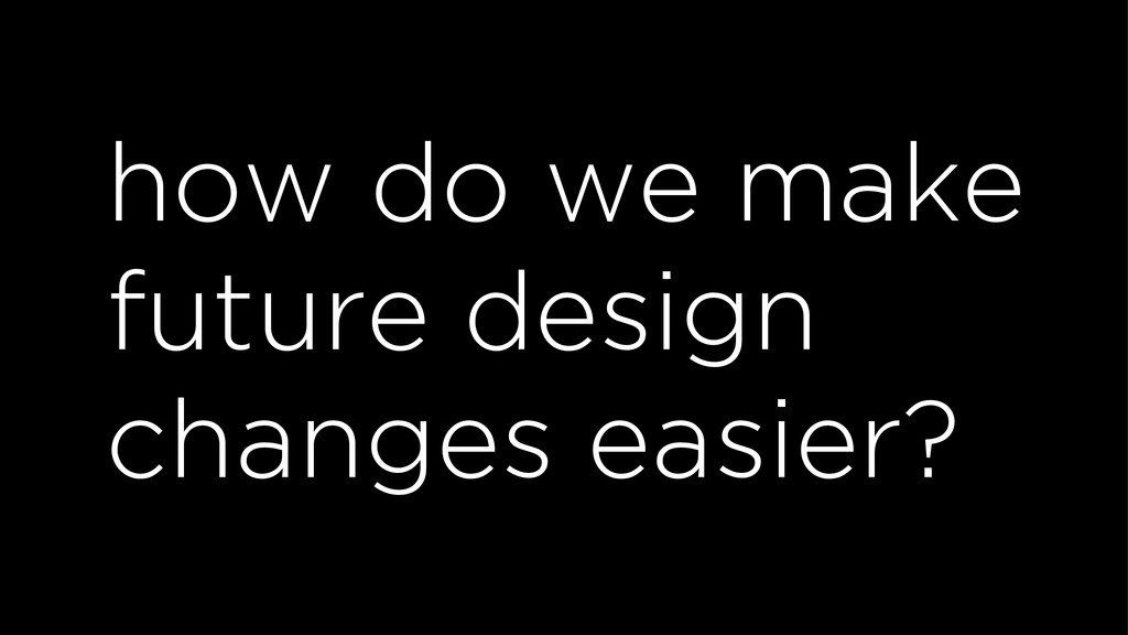 how do we make future design changes easier?