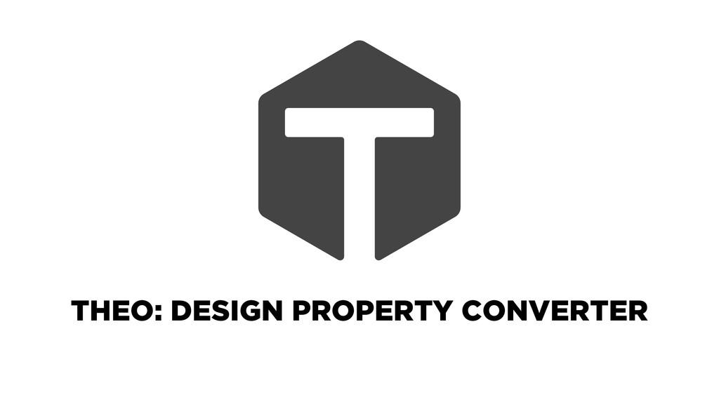 THEO: DESIGN PROPERTY CONVERTER