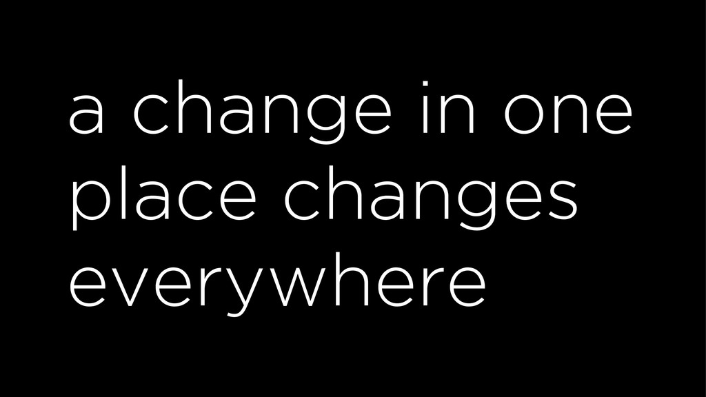 a change in one place changes everywhere