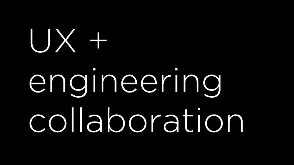 UX + engineering collaboration