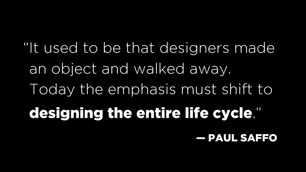 """— PAUL SAFFO """"It used to be that designers made..."""