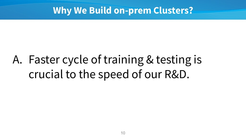 Why We Build on-prem Clusters? A. Faster cycle ...