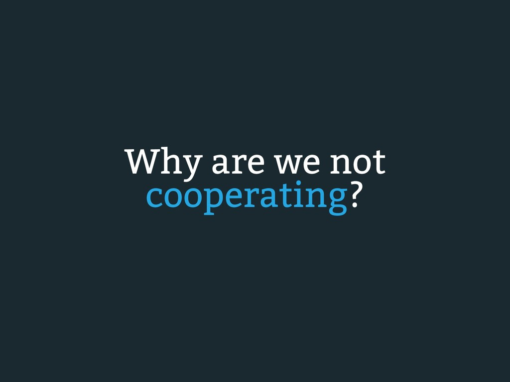 Why are we not cooperating?