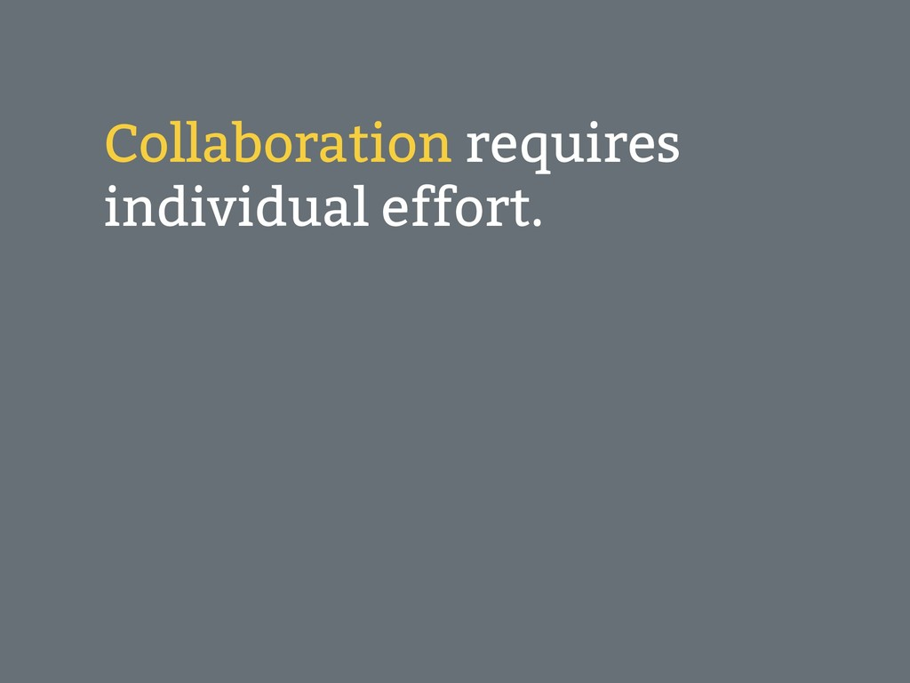 Collaboration requires individual effort.