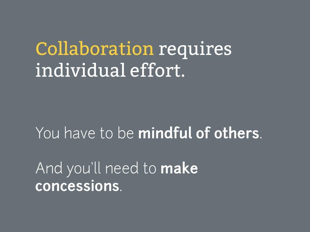 Collaboration requires individual effort.  Yo...