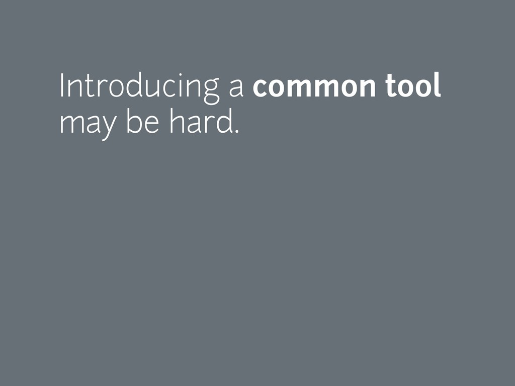 Introducing a common tool may be hard.