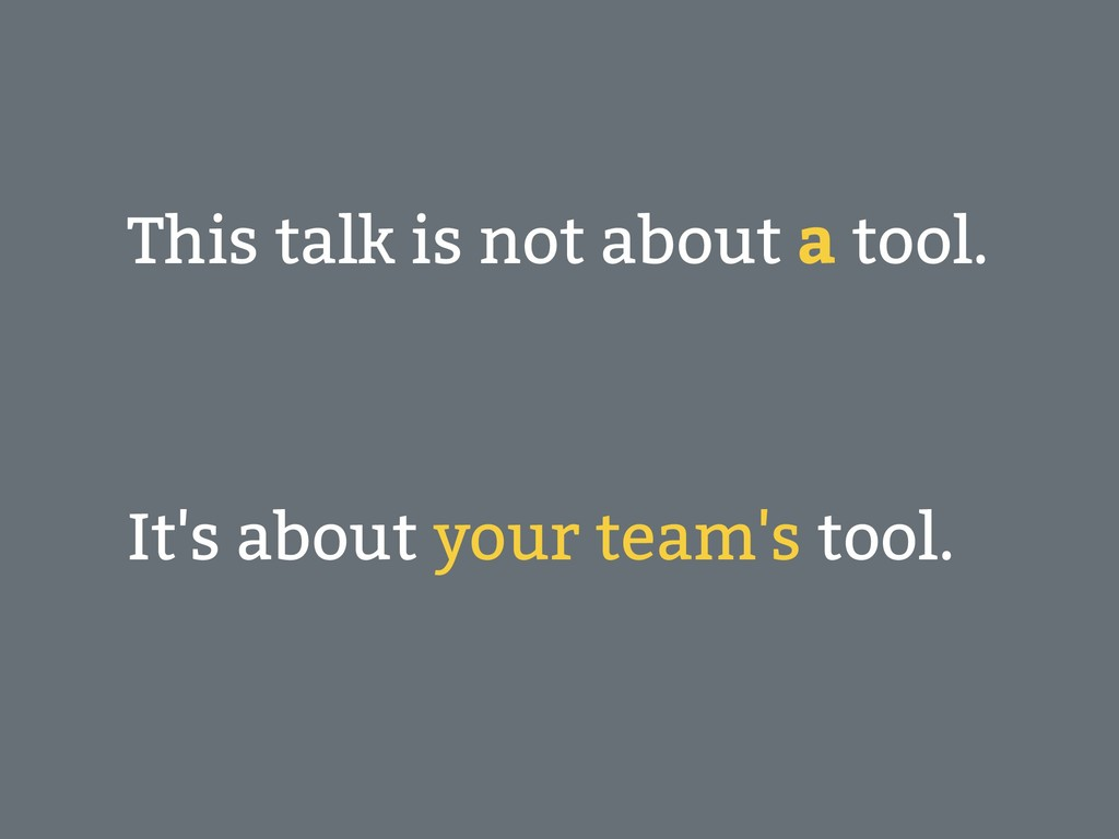 This talk is not about a tool. It's about your ...