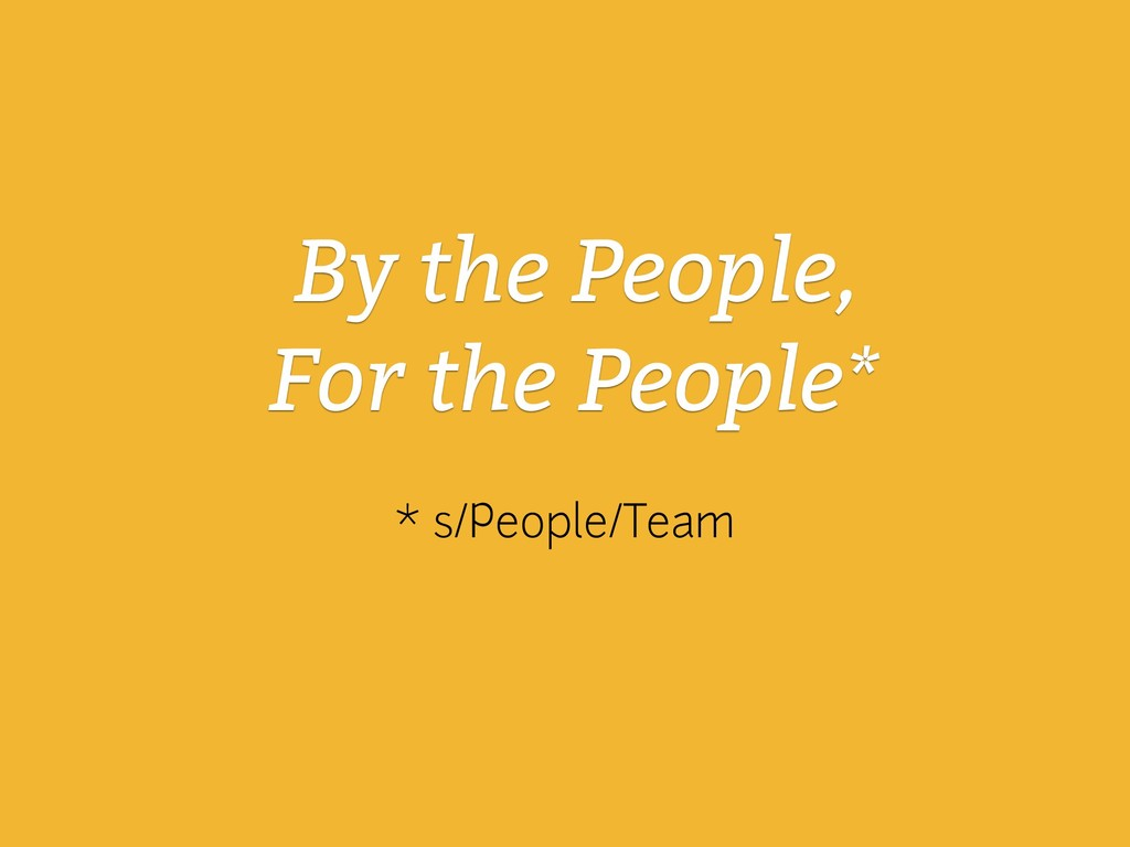 By the People, For the People* * s/People/Team