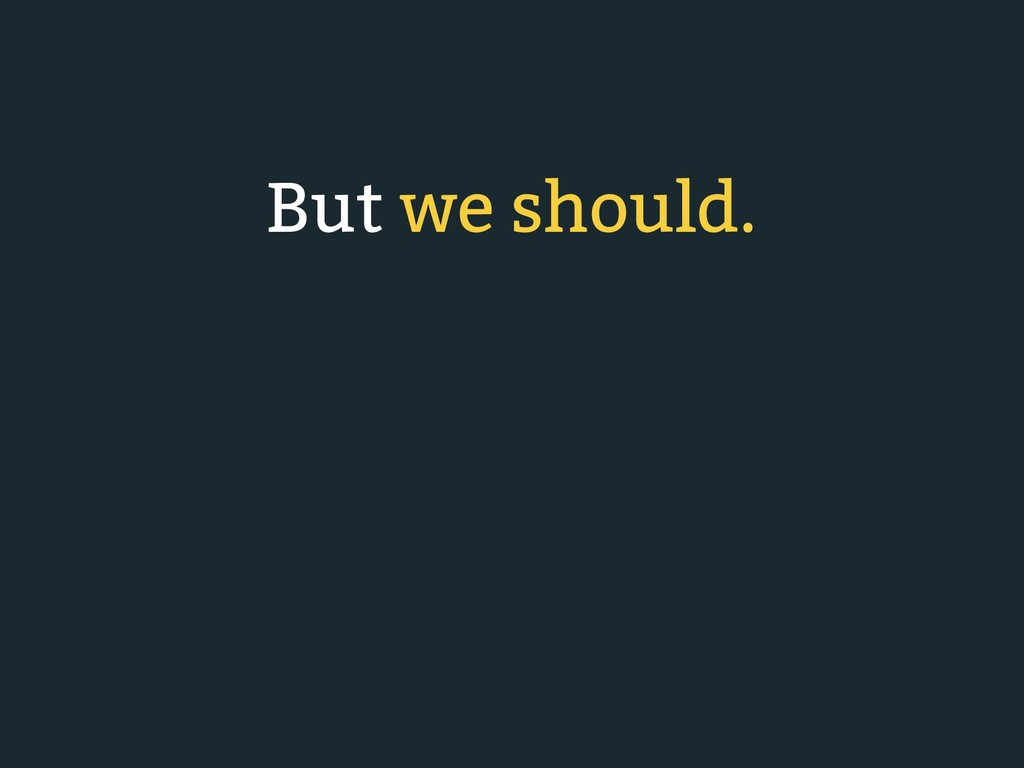 But we should.