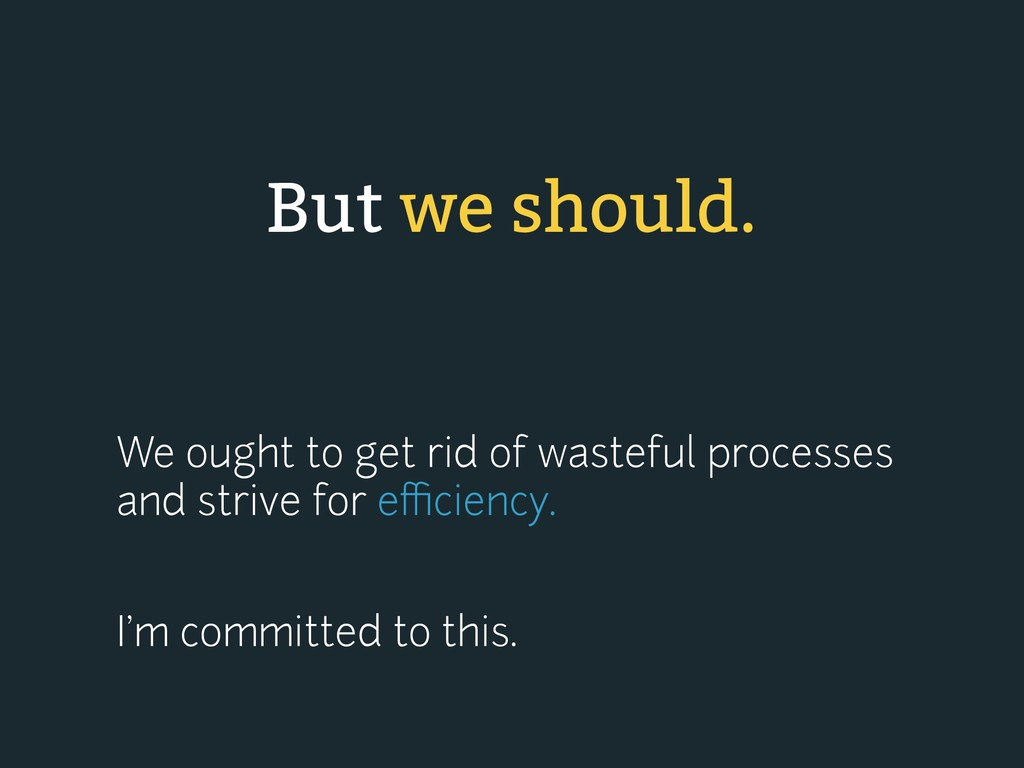 We ought to get rid of wasteful processes and s...
