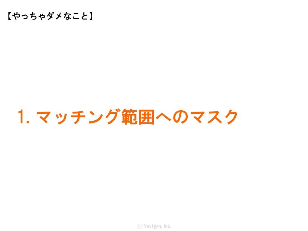 Ⓒ Nextgen, Inc. 1. マッチング範囲へのマスク 【やっちゃダメなこと】