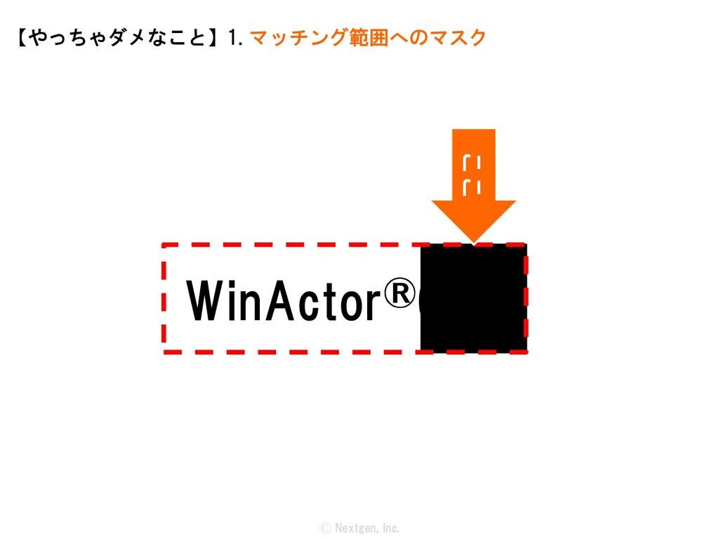 WinActor®6.x Ⓒ Nextgen, Inc. 【やっちゃダメなこと】1. マッチン...