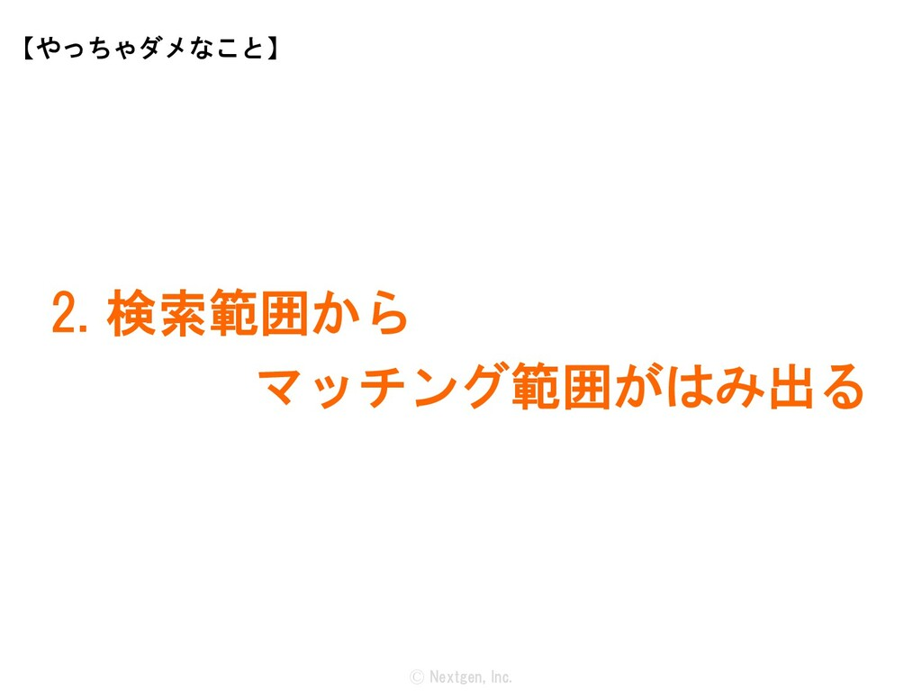 Ⓒ Nextgen, Inc. 2. 検索範囲から マッチング範囲がはみ出る 【やっちゃダメな...