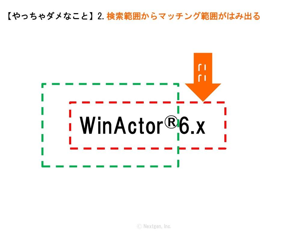 WinActor®6.x Ⓒ Nextgen, Inc. 【やっちゃダメなこと】2. 検索範囲...