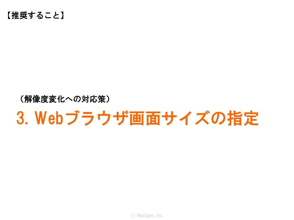 Ⓒ Nextgen, Inc. (解像度変化への対応策) 3. Webブラウザ画面サイズの指定...
