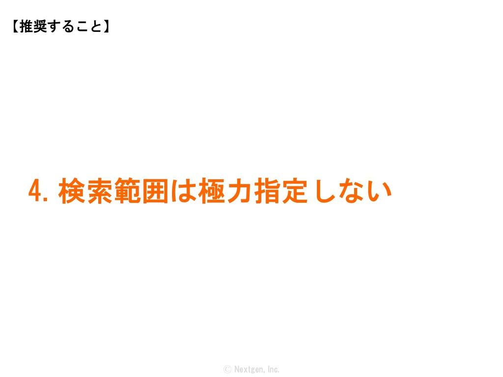 Ⓒ Nextgen, Inc. 4. 検索範囲は極力指定しない 【推奨すること】