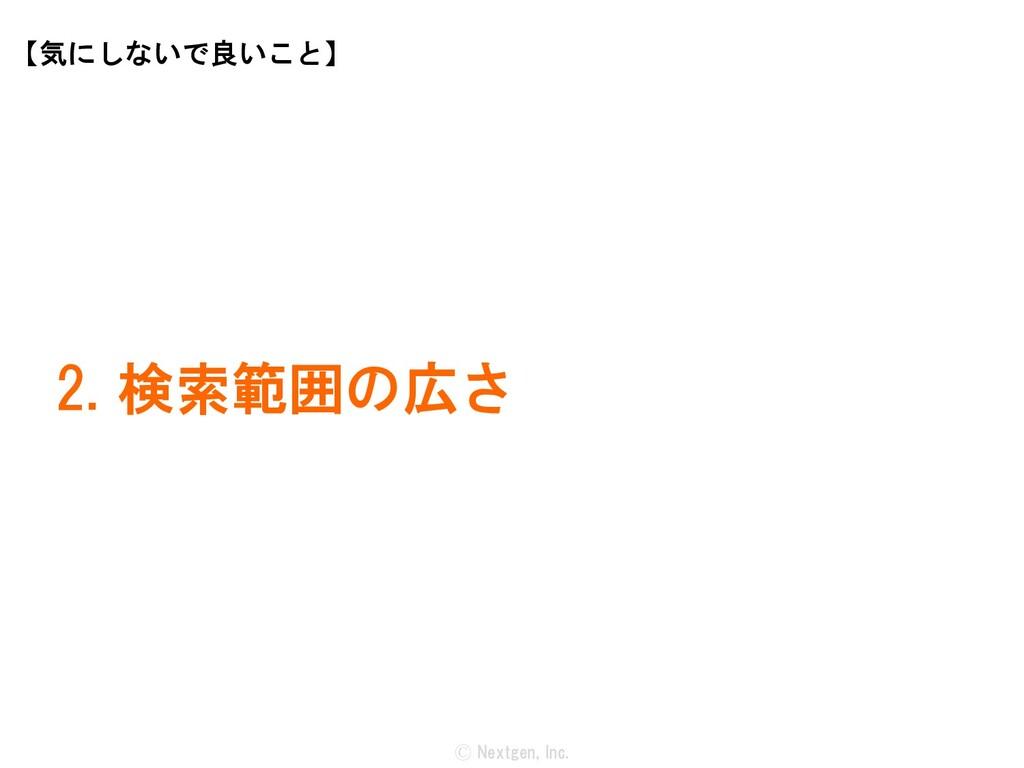 Ⓒ Nextgen, Inc. 2. 検索範囲の広さ 【気にしないで良いこと】