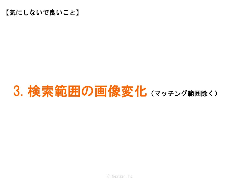 Ⓒ Nextgen, Inc. 3. 検索範囲の画像変化(マッチング範囲除く) 【気にしないで...