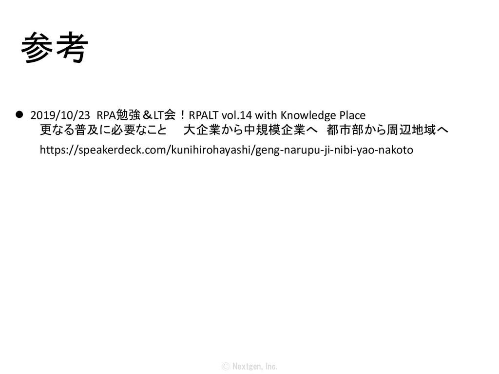 Ⓒ Nextgen, Inc. 参考  2019/10/23 RPA勉強&LT会!RPALT...