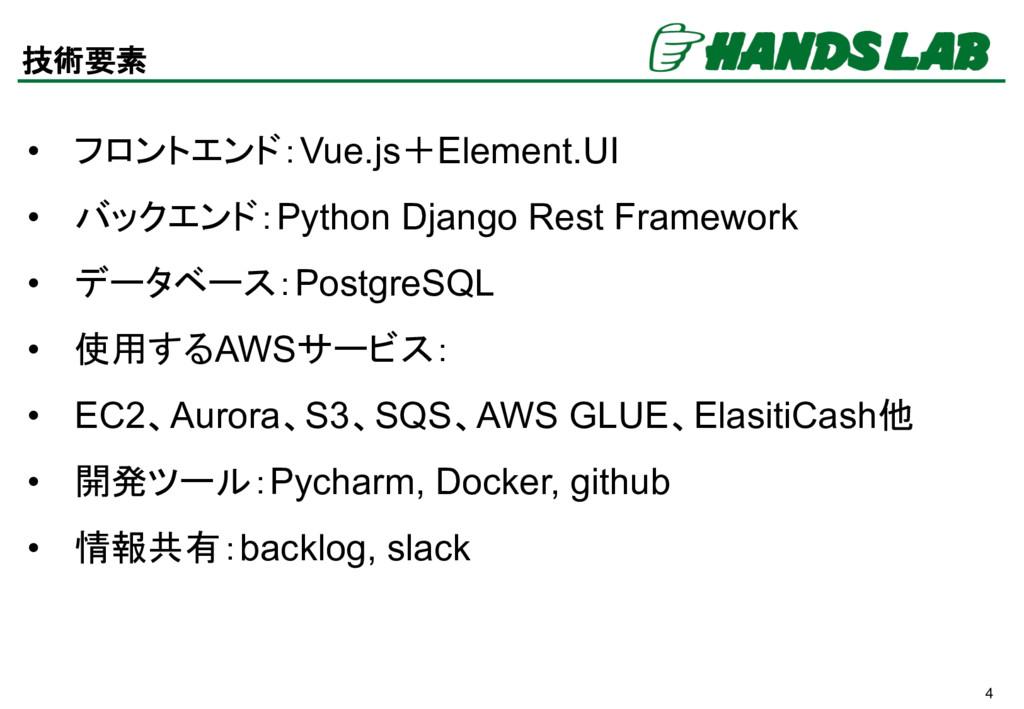 4 技術要素 • フロントエンド:Vue.js+Element.UI • バックエンド:Pyt...