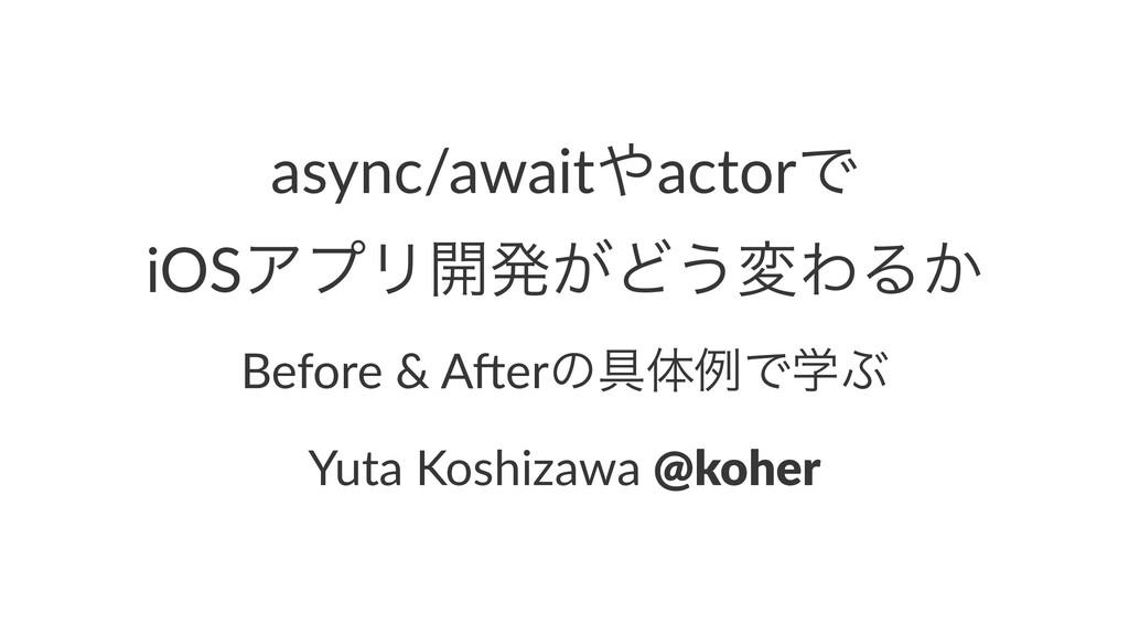 async/awaitactorͰ iOSΞϓϦ։ൃ͕Ͳ͏มΘΔ͔ Before & A)e...