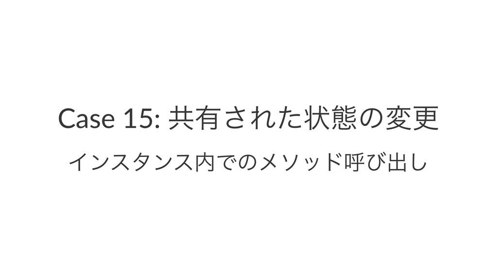 Case 15: ڞ༗͞Εͨঢ়ଶͷมߋ ΠϯελϯεͰͷϝιουݺͼग़͠