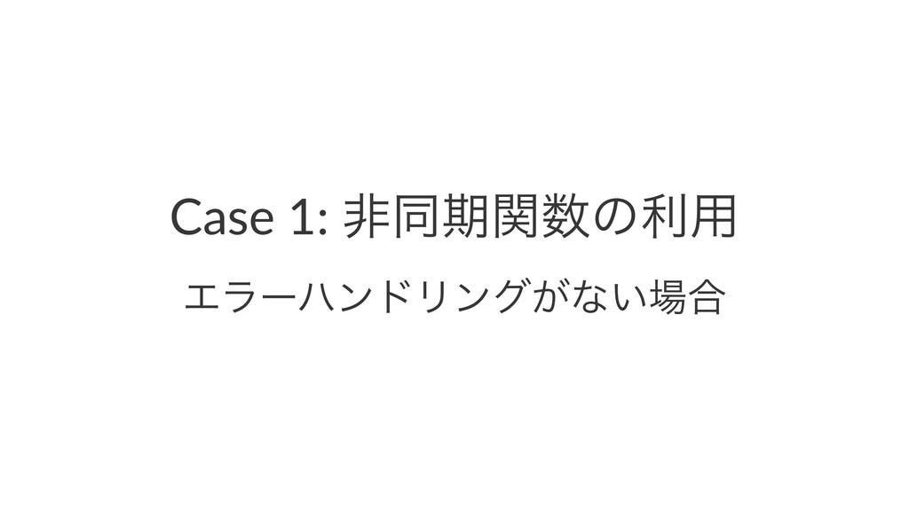 Case 1: ඇಉظؔͷར༻ ΤϥʔϋϯυϦϯά͕ͳ͍߹