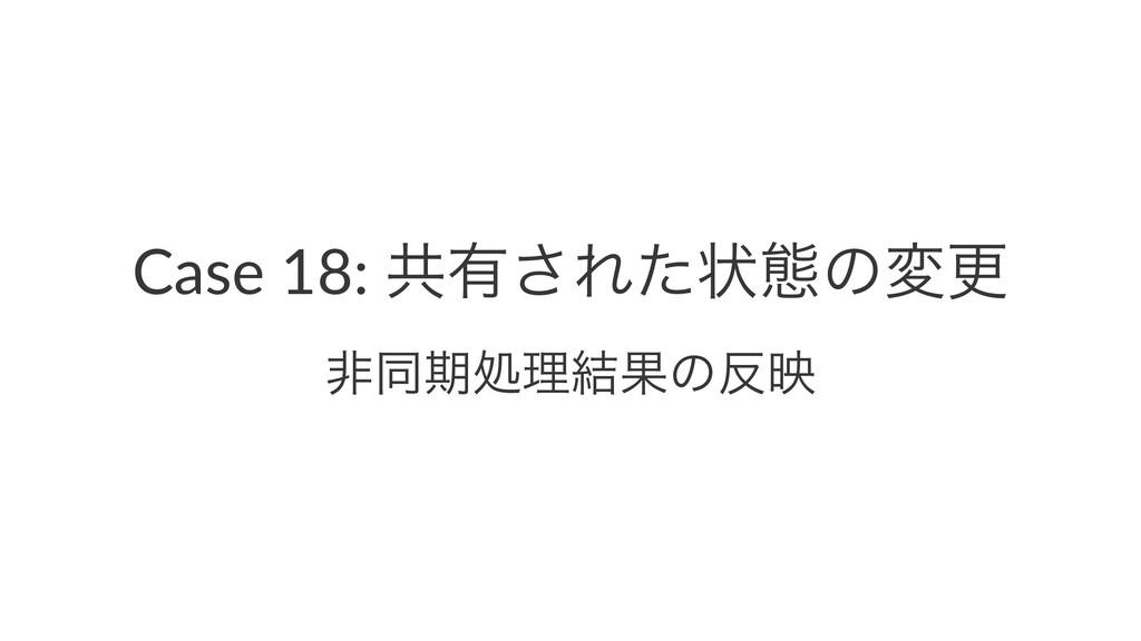 Case 18: ڞ༗͞Εͨঢ়ଶͷมߋ ඇಉظॲཧ݁Ռͷө