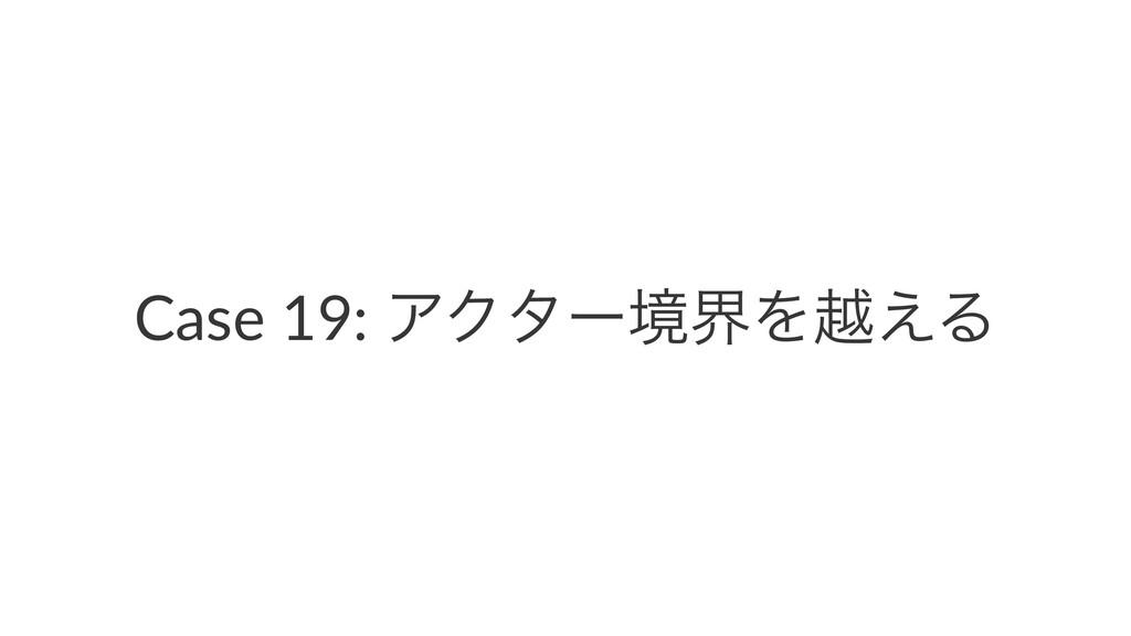 Case 19: ΞΫλʔڥքΛӽ͑Δ