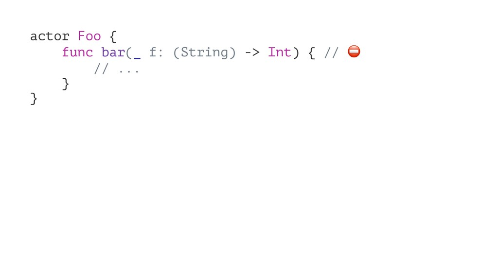 actor Foo { func bar(_ f: (String) -> Int) { //...
