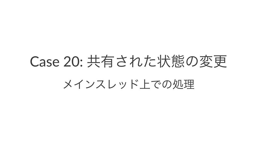 Case 20: ڞ༗͞Εͨঢ়ଶͷมߋ ϝΠϯεϨου্Ͱͷॲཧ