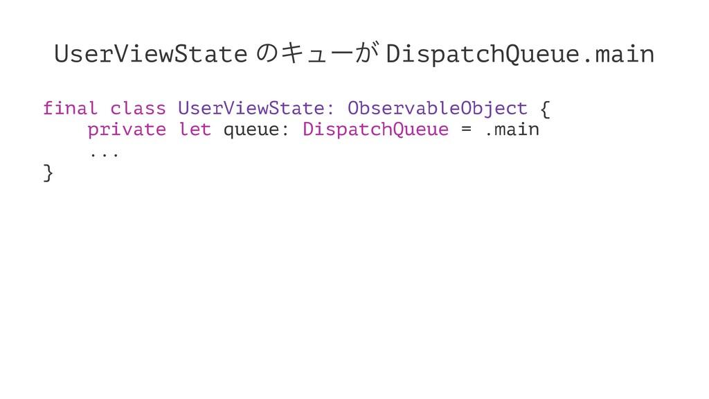 UserViewState ͷΩϡʔ͕ DispatchQueue.main final cl...