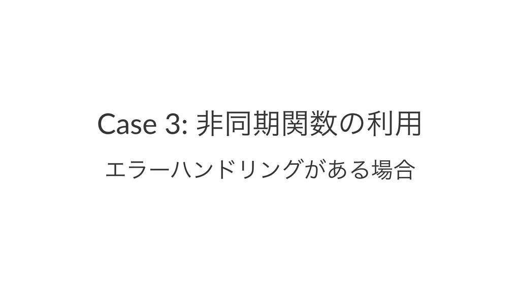 Case 3: ඇಉظؔͷར༻ ΤϥʔϋϯυϦϯά͕͋Δ߹