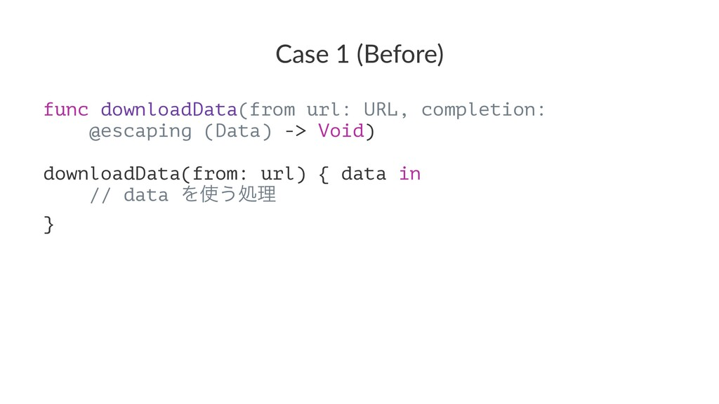 Case 1 (Before) func downloadData(from url: URL...