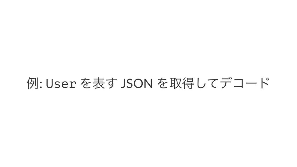 ྫ: User Λද͢ JSON Λऔಘͯ͠σίʔυ