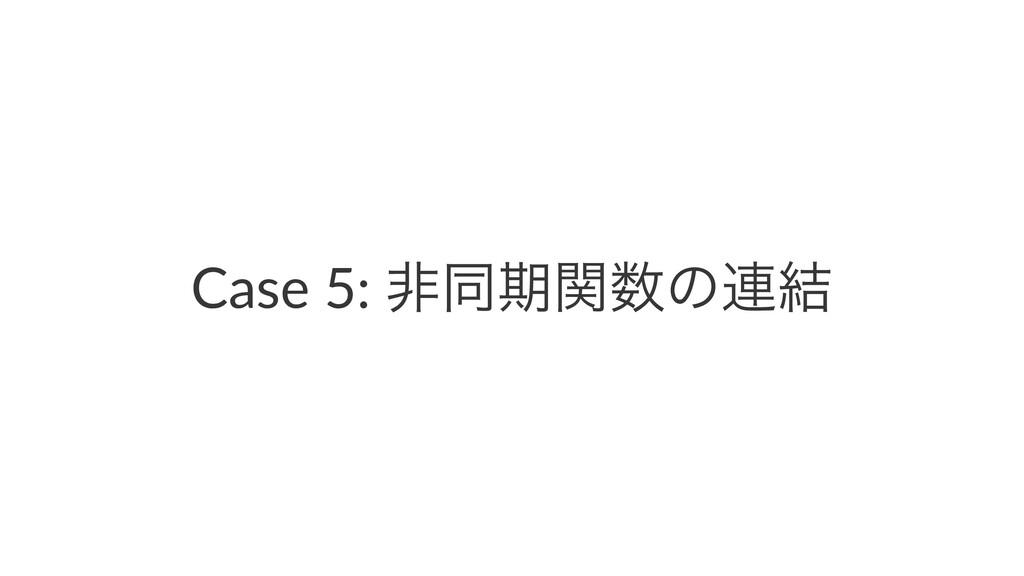 Case 5: ඇಉظؔͷ࿈݁