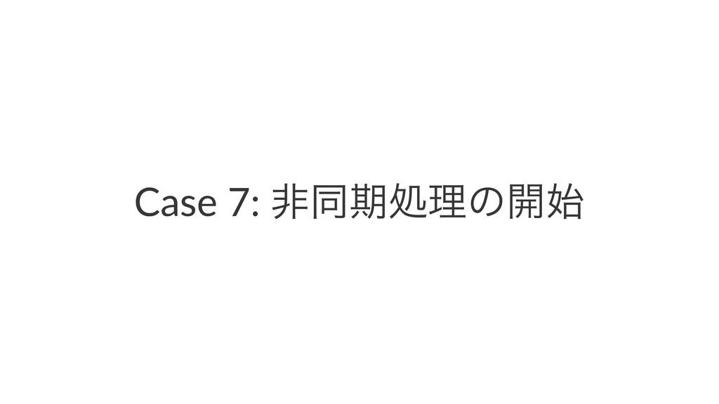 Case 7: ඇಉظॲཧͷ։