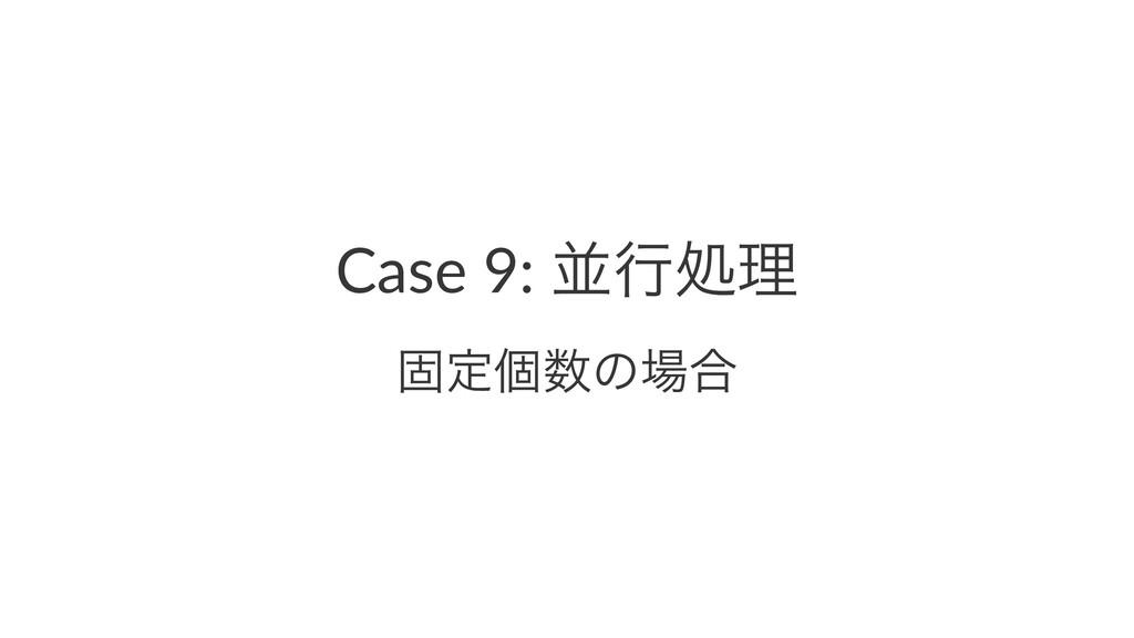 Case 9: ฒߦॲཧ ݻఆݸͷ߹