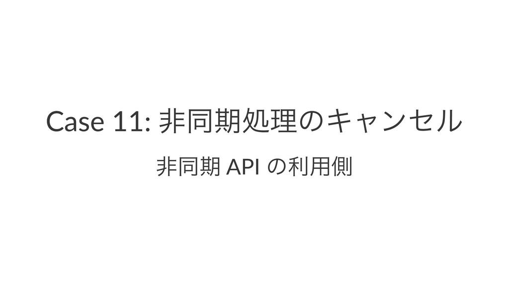Case 11: ඇಉظॲཧͷΩϟϯηϧ ඇಉظ API ͷར༻ଆ