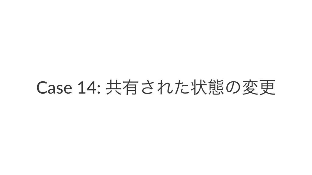 Case 14: ڞ༗͞Εͨঢ়ଶͷมߋ