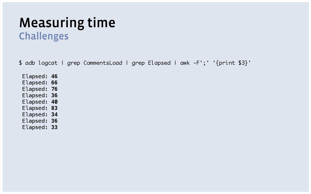 Measuring time Challenges $ adb logcat | grep C...