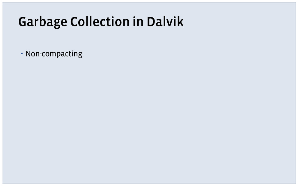 Garbage Collection in Dalvik ▪ Non-compacting