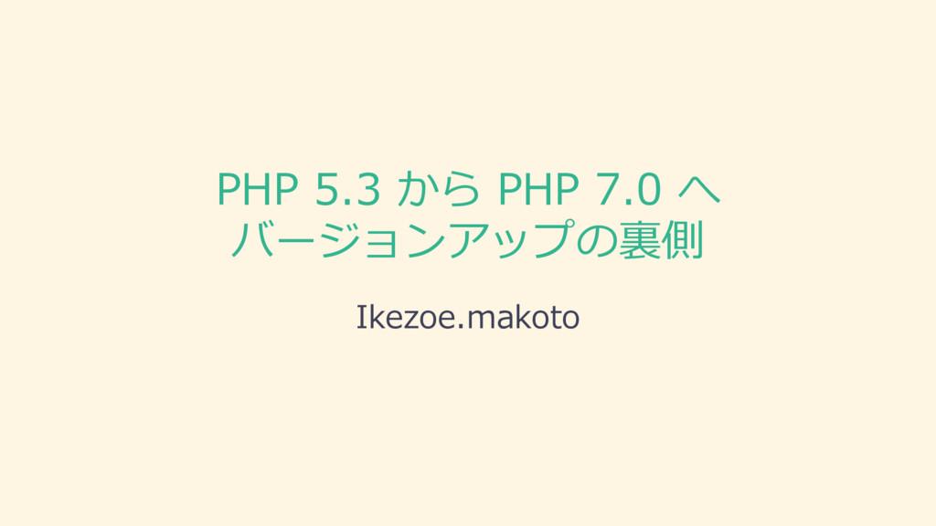PHP 5.3 から PHP 7.0 へ バージョンアップの裏側 Ikezoe.makoto