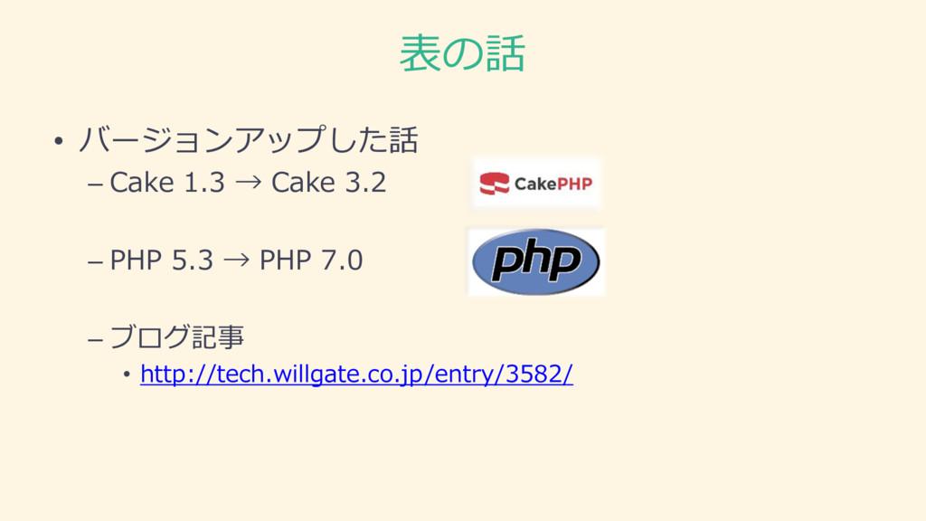 表の話 • バージョンアップした話 – Cake 1.3 → Cake 3.2 – PHP 5...